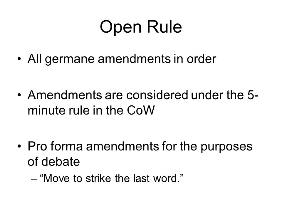 Open Rule All germane amendments in order Amendments are considered under the 5- minute rule in the CoW Pro forma amendments for the purposes of debat