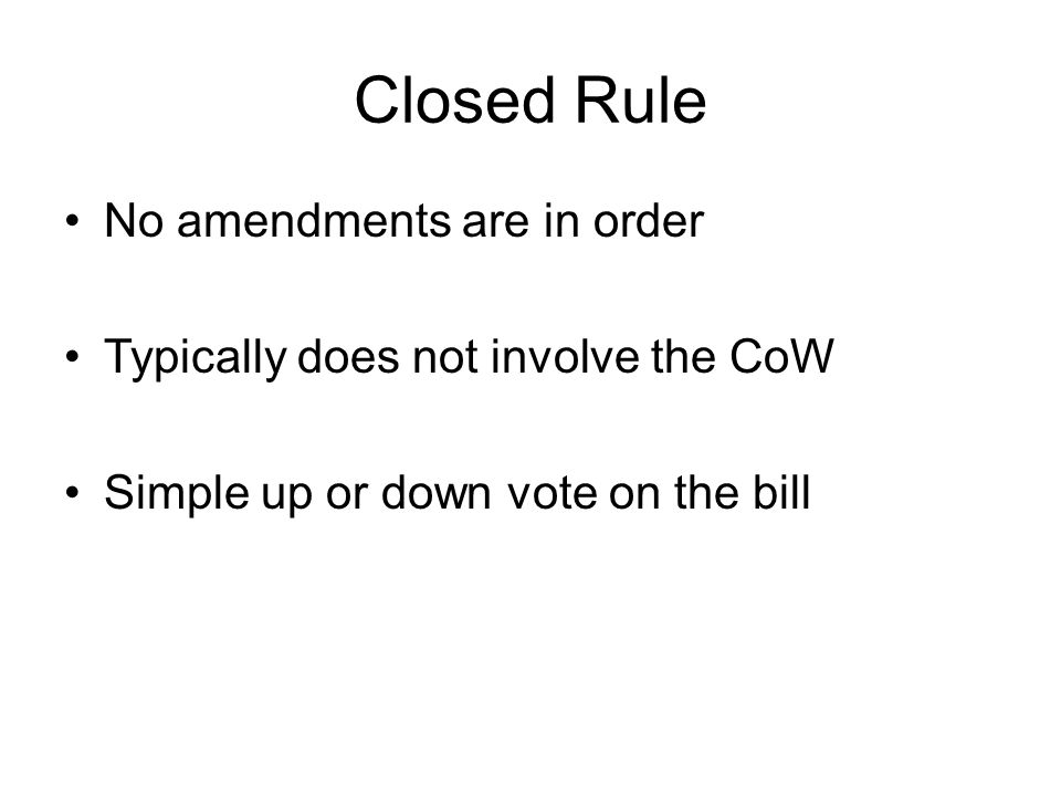 Closed Rule No amendments are in order Typically does not involve the CoW Simple up or down vote on the bill
