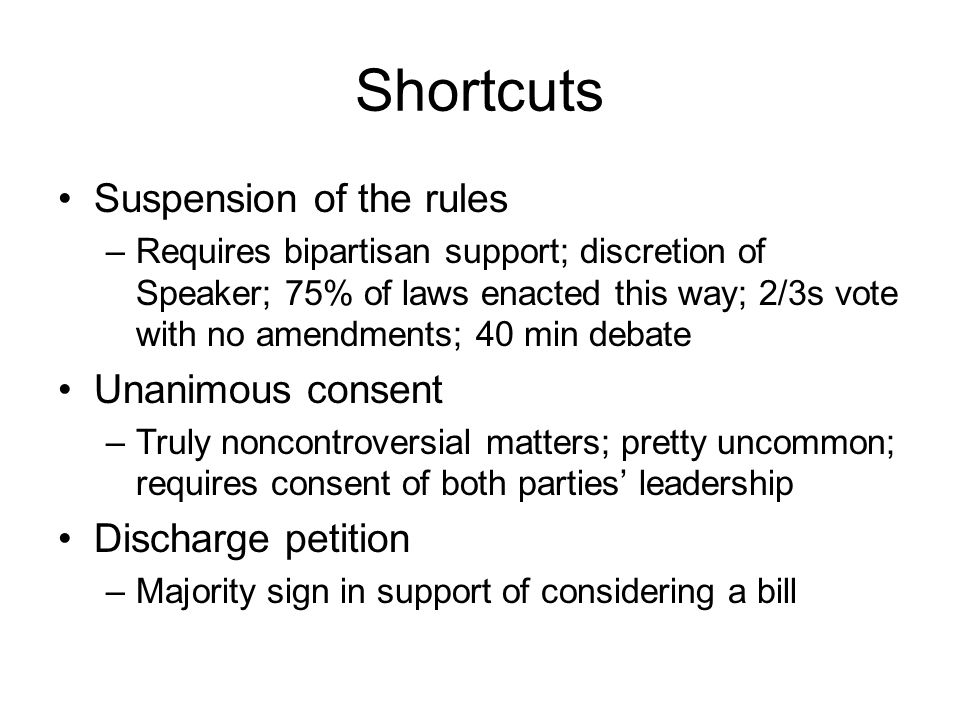 Shortcuts Suspension of the rules –Requires bipartisan support; discretion of Speaker; 75% of laws enacted this way; 2/3s vote with no amendments; 40