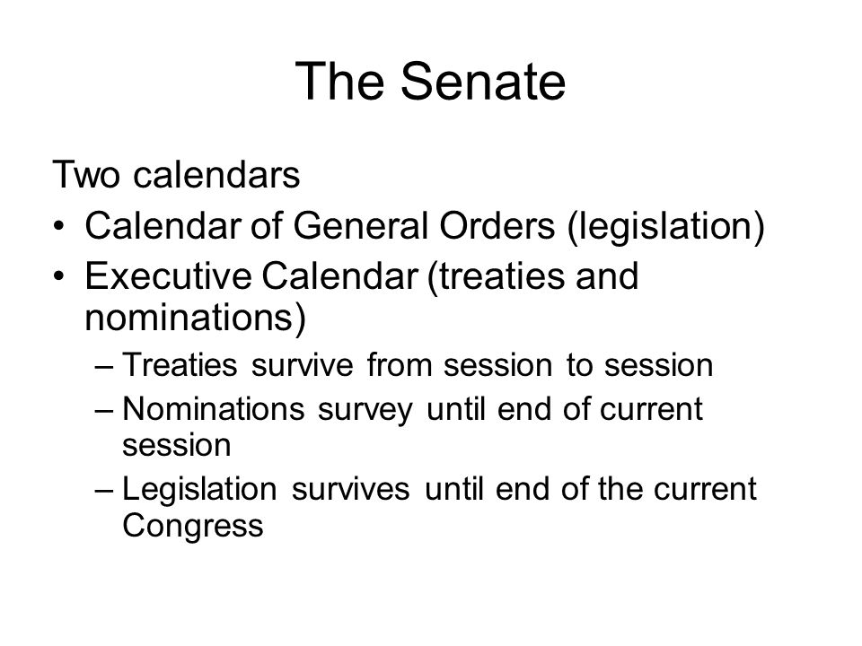 The Senate Two calendars Calendar of General Orders (legislation) Executive Calendar (treaties and nominations) –Treaties survive from session to sess