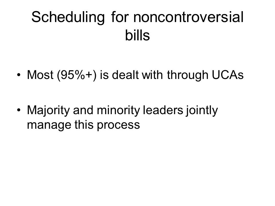 Scheduling for noncontroversial bills Most (95%+) is dealt with through UCAs Majority and minority leaders jointly manage this process