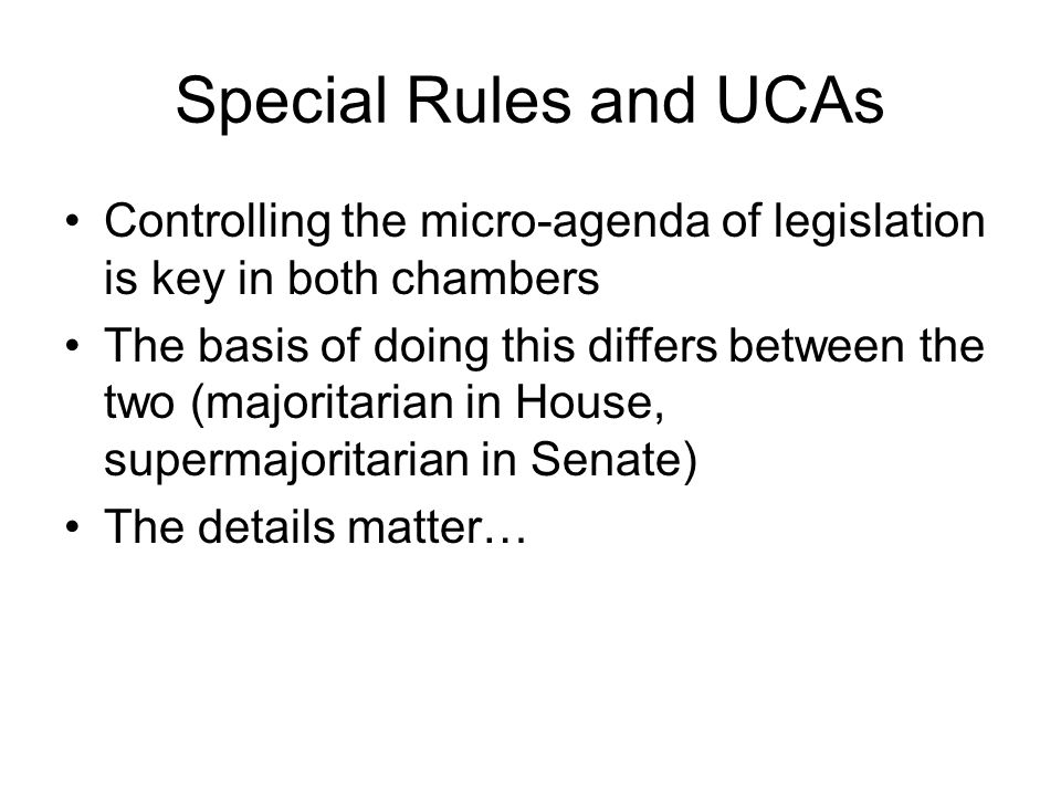 Special Rules and UCAs Controlling the micro-agenda of legislation is key in both chambers The basis of doing this differs between the two (majoritari