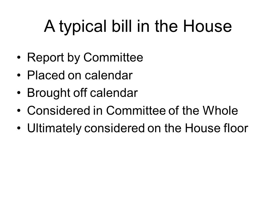 A typical bill in the House Report by Committee Placed on calendar Brought off calendar Considered in Committee of the Whole Ultimately considered on