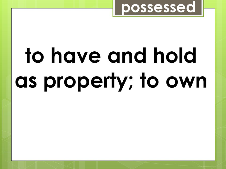 possessed to have and hold as property; to own