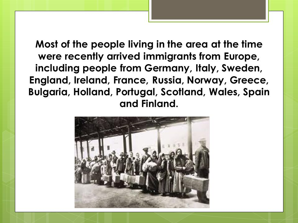 Most of the people living in the area at the time were recently arrived immigrants from Europe, including people from Germany, Italy, Sweden, England, Ireland, France, Russia, Norway, Greece, Bulgaria, Holland, Portugal, Scotland, Wales, Spain and Finland.