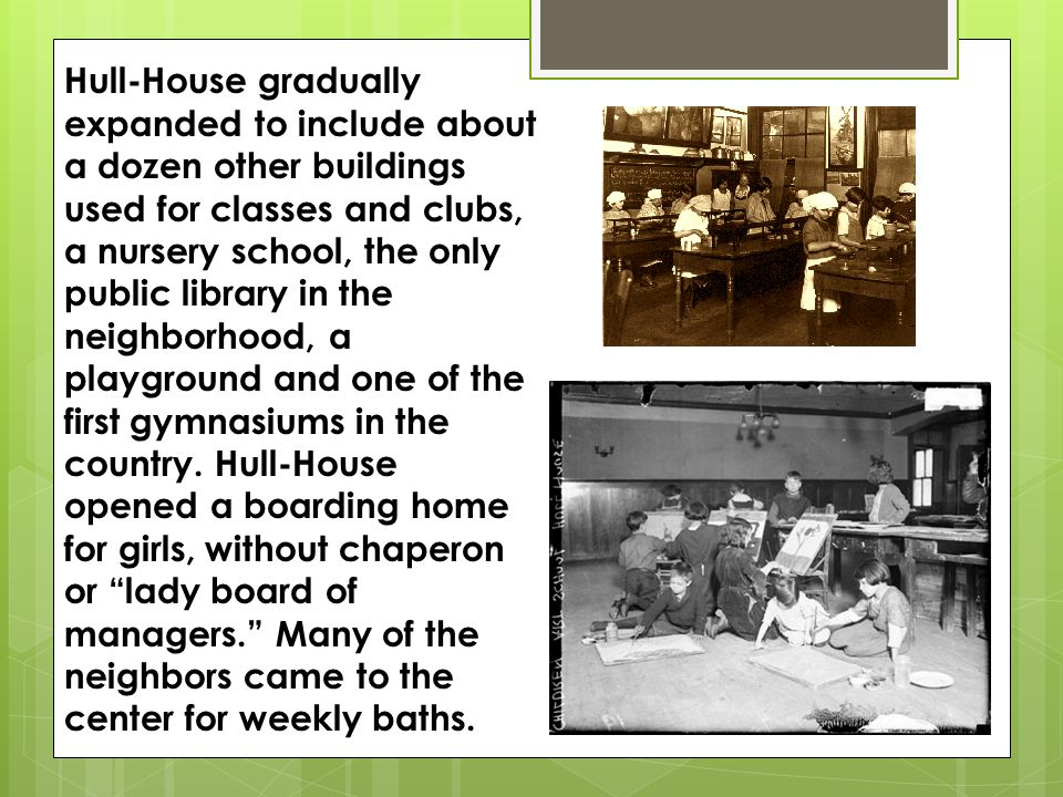 Hull-House gradually expanded to include about a dozen other buildings used for classes and clubs, a nursery school, the only public library in the neighborhood, a playground and one of the first gymnasiums in the country.