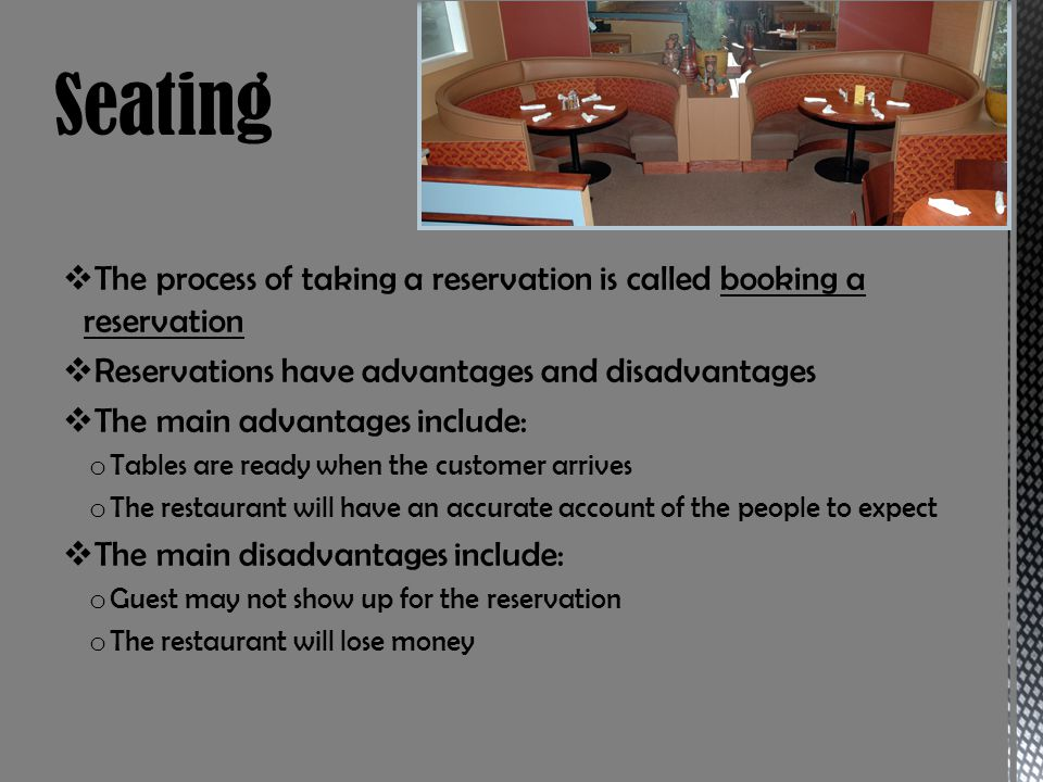 The process of taking a reservation is called booking a reservation Reservations have advantages and disadvantages The main advantages include: o Tables are ready when the customer arrives o The restaurant will have an accurate account of the people to expect The main disadvantages include: o Guest may not show up for the reservation o The restaurant will lose money