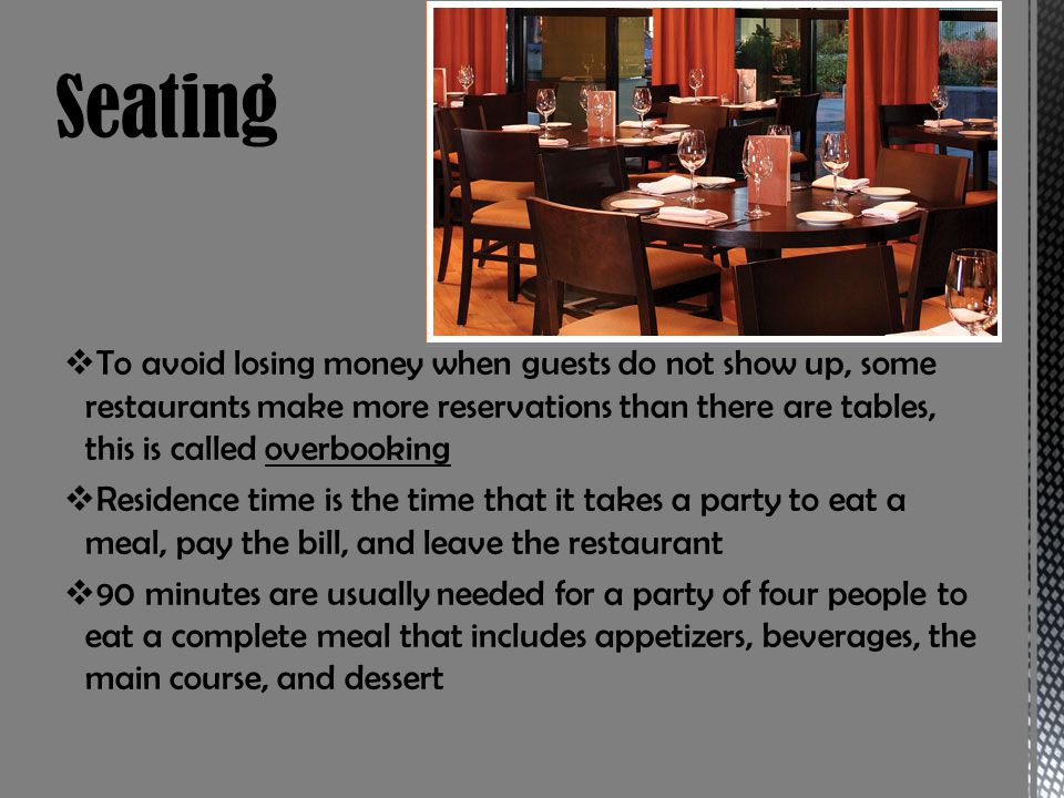 To avoid losing money when guests do not show up, some restaurants make more reservations than there are tables, this is called overbooking Residence time is the time that it takes a party to eat a meal, pay the bill, and leave the restaurant 90 minutes are usually needed for a party of four people to eat a complete meal that includes appetizers, beverages, the main course, and dessert