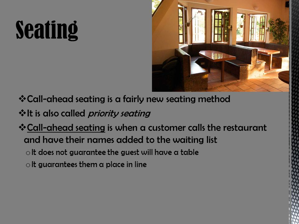 Call-ahead seating is a fairly new seating method It is also called priority seating Call-ahead seating is when a customer calls the restaurant and have their names added to the waiting list o It does not guarantee the guest will have a table o It guarantees them a place in line
