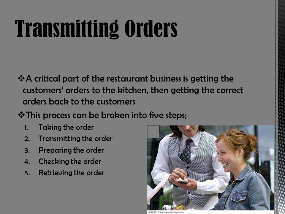A critical part of the restaurant business is getting the customers orders to the kitchen, then getting the correct orders back to the customers This process can be broken into five steps; 1.Taking the order 2.Transmitting the order 3.Preparing the order 4.Checking the order 5.Retrieving the order