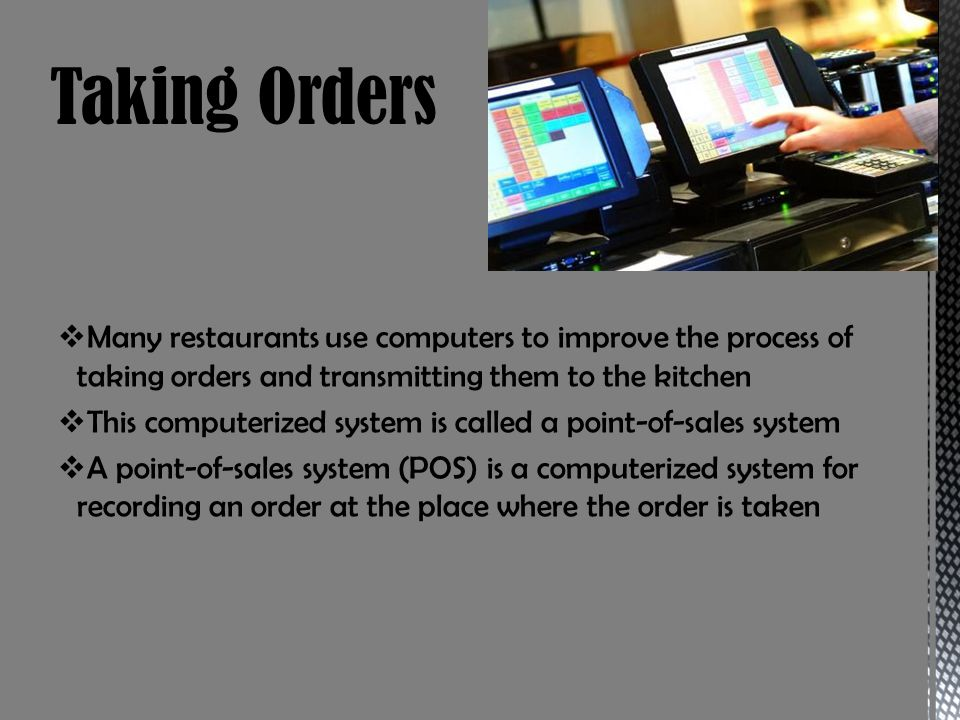 Many restaurants use computers to improve the process of taking orders and transmitting them to the kitchen This computerized system is called a point-of-sales system A point-of-sales system (POS) is a computerized system for recording an order at the place where the order is taken