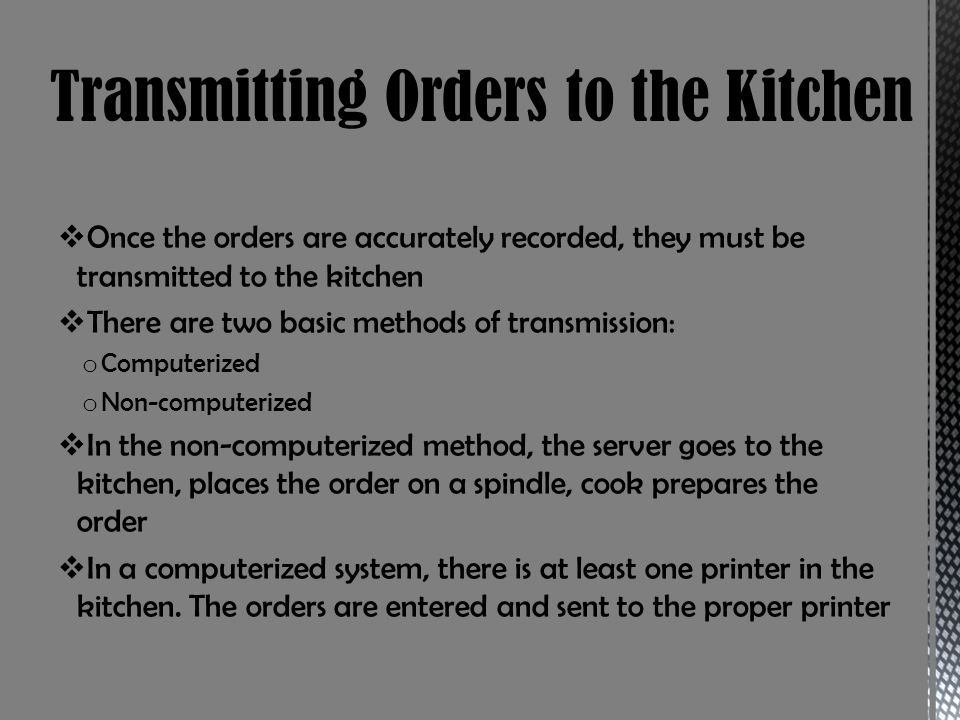 Once the orders are accurately recorded, they must be transmitted to the kitchen There are two basic methods of transmission: o Computerized o Non-com