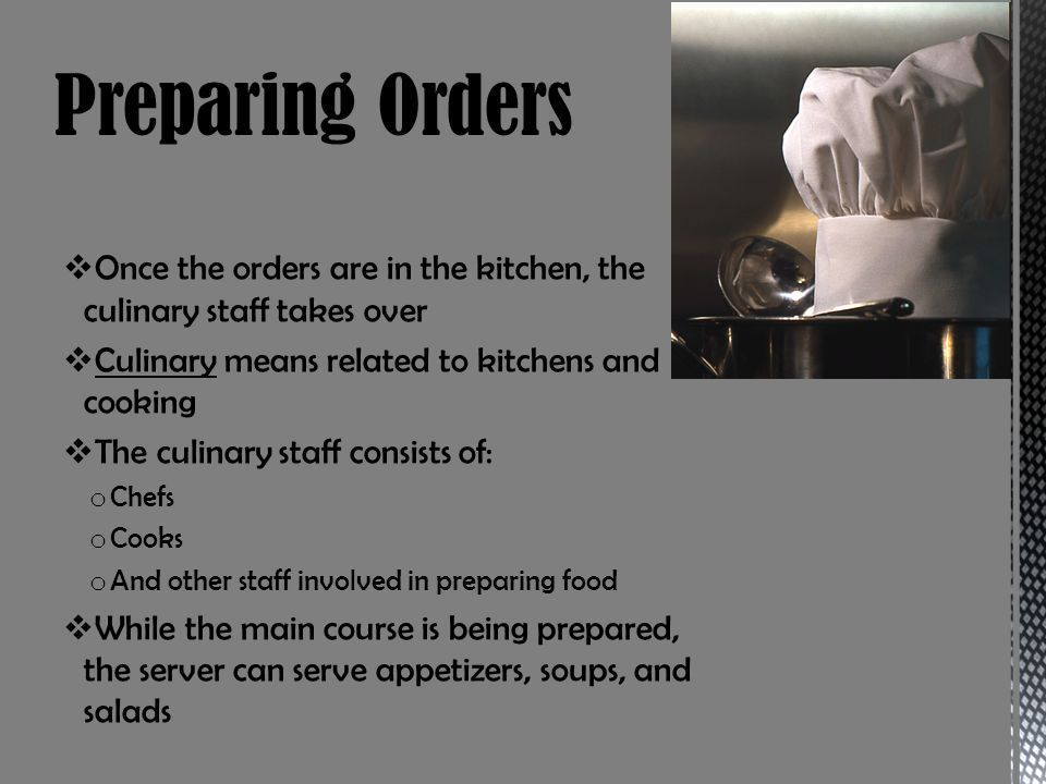Once the orders are in the kitchen, the culinary staff takes over Culinary means related to kitchens and cooking The culinary staff consists of: o Chefs o Cooks o And other staff involved in preparing food While the main course is being prepared, the server can serve appetizers, soups, and salads