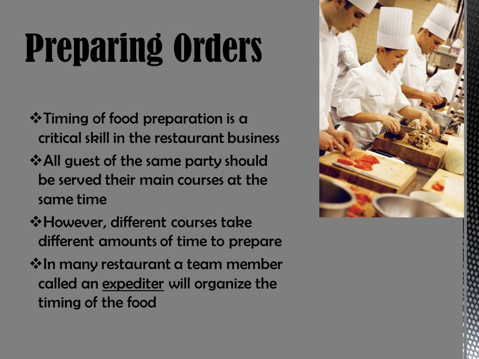 Timing of food preparation is a critical skill in the restaurant business All guest of the same party should be served their main courses at the same time However, different courses take different amounts of time to prepare In many restaurant a team member called an expediter will organize the timing of the food