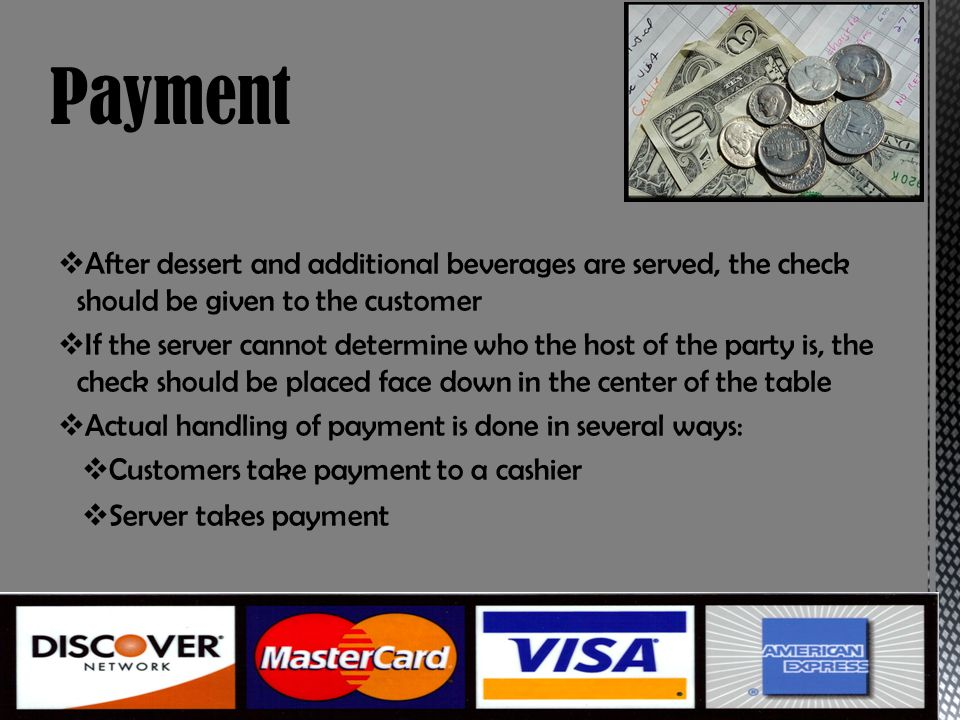 After dessert and additional beverages are served, the check should be given to the customer If the server cannot determine who the host of the party is, the check should be placed face down in the center of the table Actual handling of payment is done in several ways: Customers take payment to a cashier Server takes payment