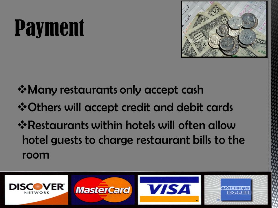 Many restaurants only accept cash Others will accept credit and debit cards Restaurants within hotels will often allow hotel guests to charge restaurant bills to the room