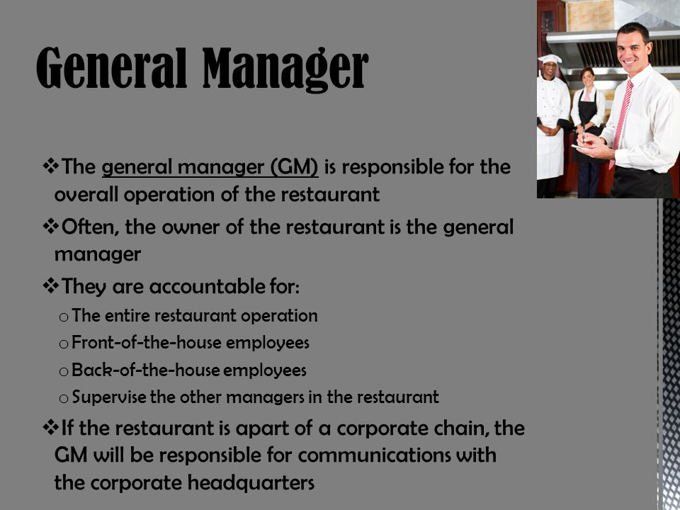 The general manager (GM) is responsible for the overall operation of the restaurant Often, the owner of the restaurant is the general manager They are accountable for: o The entire restaurant operation o Front-of-the-house employees o Back-of-the-house employees o Supervise the other managers in the restaurant If the restaurant is apart of a corporate chain, the GM will be responsible for communications with the corporate headquarters