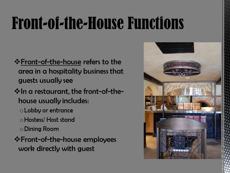 Front-of-the-house refers to the area in a hospitality business that guests usually see In a restaurant, the front-of-the- house usually includes: o Lobby or entrance o Hostess/ Host stand o Dining Room Front-of-the-house employees work directly with guest