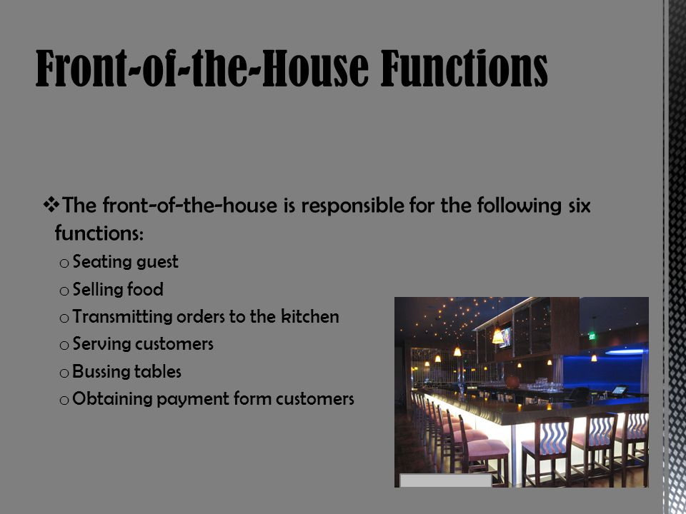 The front-of-the-house is responsible for the following six functions: o Seating guest o Selling food o Transmitting orders to the kitchen o Serving customers o Bussing tables o Obtaining payment form customers