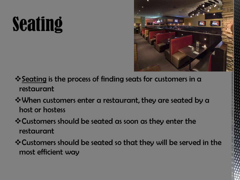Seating is the process of finding seats for customers in a restaurant When customers enter a restaurant, they are seated by a host or hostess Customer