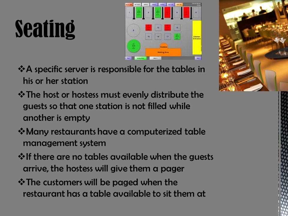 A specific server is responsible for the tables in his or her station The host or hostess must evenly distribute the guests so that one station is not filled while another is empty Many restaurants have a computerized table management system If there are no tables available when the guests arrive, the hostess will give them a pager The customers will be paged when the restaurant has a table available to sit them at