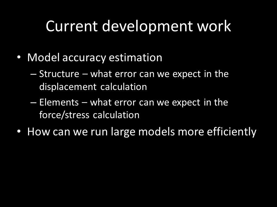 Current development work Model accuracy estimation – Structure – what error can we expect in the displacement calculation – Elements – what error can