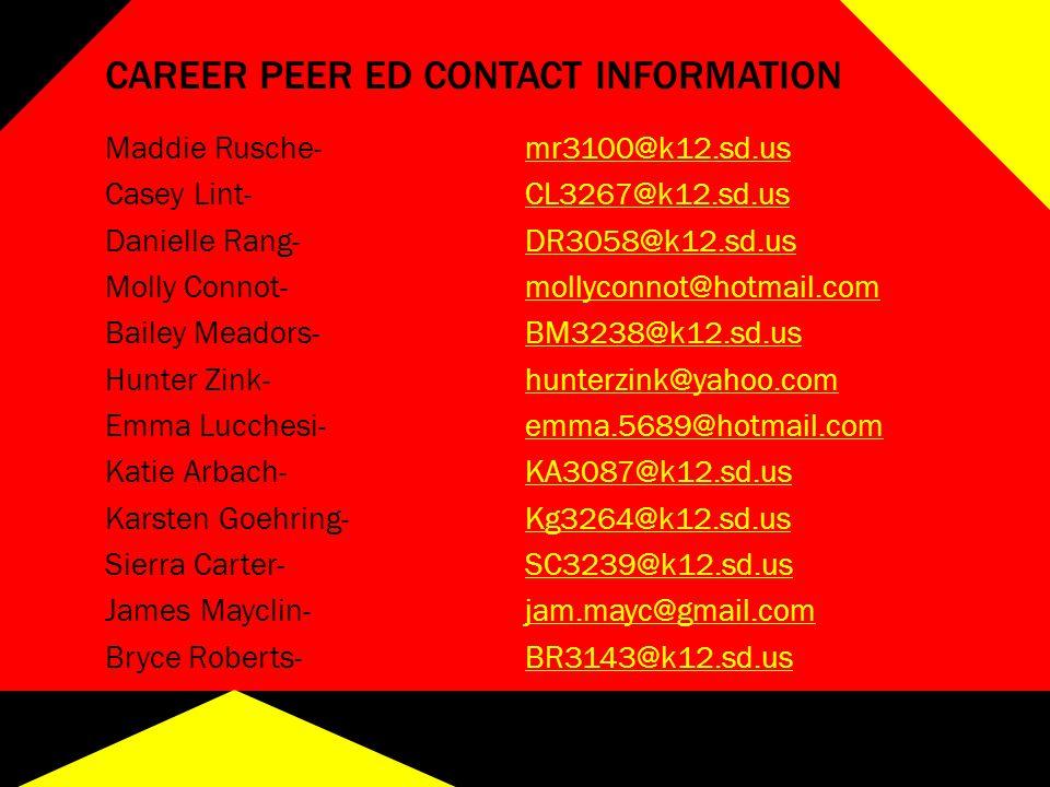 CAREER PEER ED CONTACT INFORMATION Maddie Rusche-mr3100@k12.sd.usmr3100@k12.sd.us Casey Lint-CL3267@k12.sd.usCL3267@k12.sd.us Danielle Rang-DR3058@k12.sd.usDR3058@k12.sd.us Molly Connot-mollyconnot@hotmail.commollyconnot@hotmail.com Bailey Meadors-BM3238@k12.sd.usBM3238@k12.sd.us Hunter Zink-hunterzink@yahoo.comhunterzink@yahoo.com Emma Lucchesi-emma.5689@hotmail.comemma.5689@hotmail.com Katie Arbach-KA3087@k12.sd.usKA3087@k12.sd.us Karsten Goehring-Kg3264@k12.sd.usKg3264@k12.sd.us Sierra Carter-SC3239@k12.sd.usSC3239@k12.sd.us James Mayclin-jam.mayc@gmail.comjam.mayc@gmail.com Bryce Roberts-BR3143@k12.sd.us