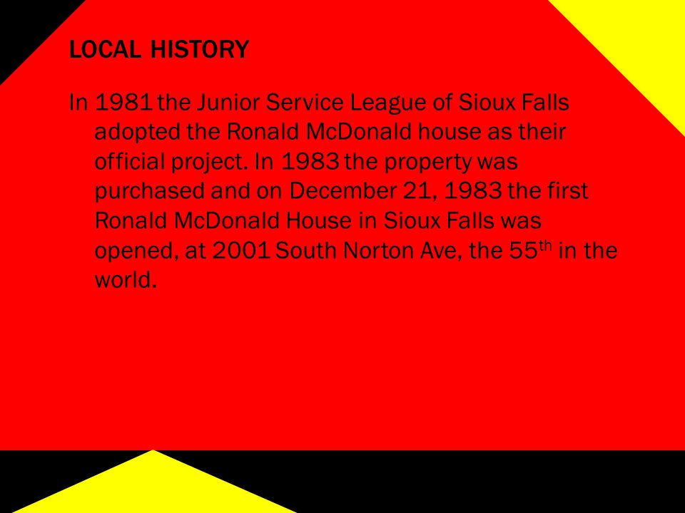 LOCAL HISTORY In 1981 the Junior Service League of Sioux Falls adopted the Ronald McDonald house as their official project.