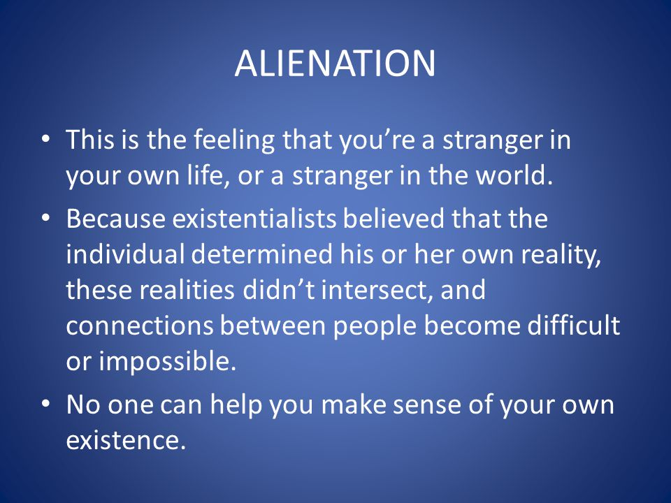 ALIENATION This is the feeling that youre a stranger in your own life, or a stranger in the world. Because existentialists believed that the individua