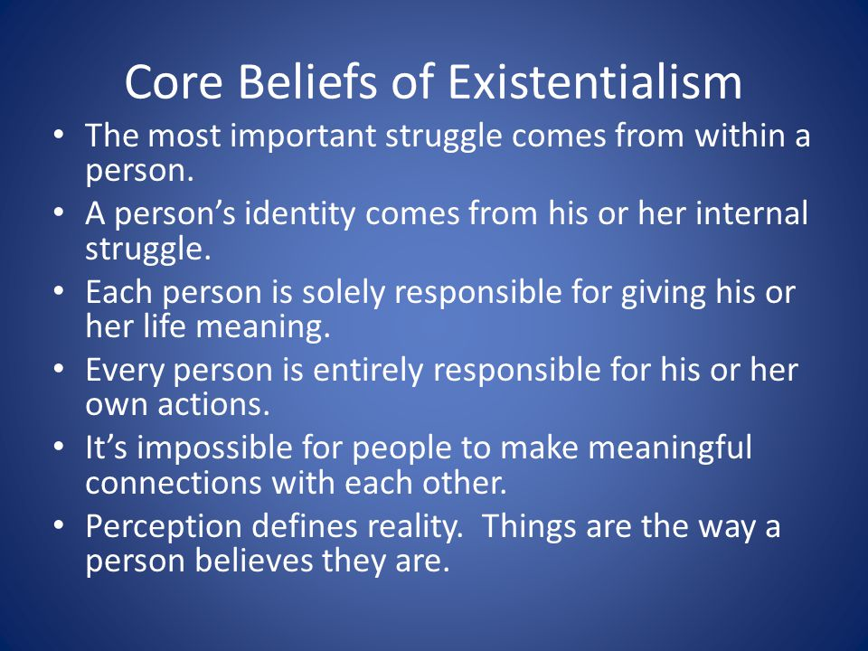 Core Beliefs of Existentialism The most important struggle comes from within a person. A persons identity comes from his or her internal struggle. Eac