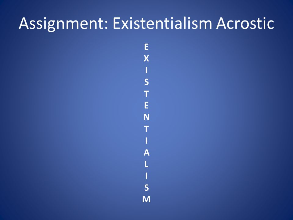 Assignment: Existentialism Acrostic EXISTENTIALISMEXISTENTIALISM