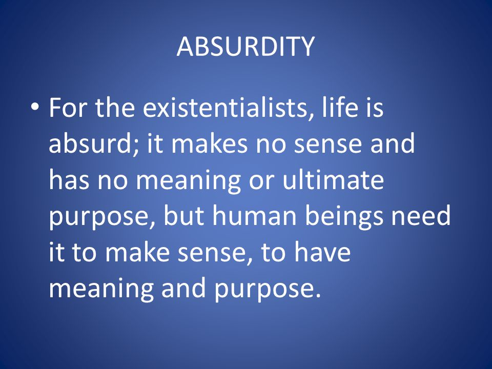 ABSURDITY For the existentialists, life is absurd; it makes no sense and has no meaning or ultimate purpose, but human beings need it to make sense, t
