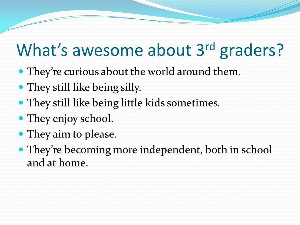 Whats awesome about 3 rd graders. Theyre curious about the world around them.