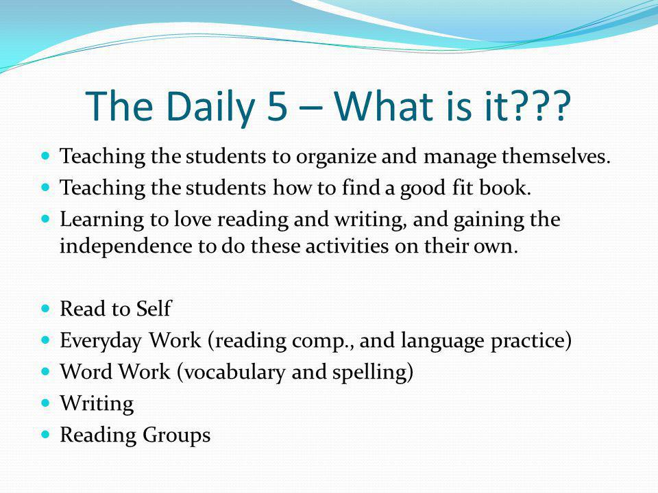 The Daily 5 – What is it . Teaching the students to organize and manage themselves.