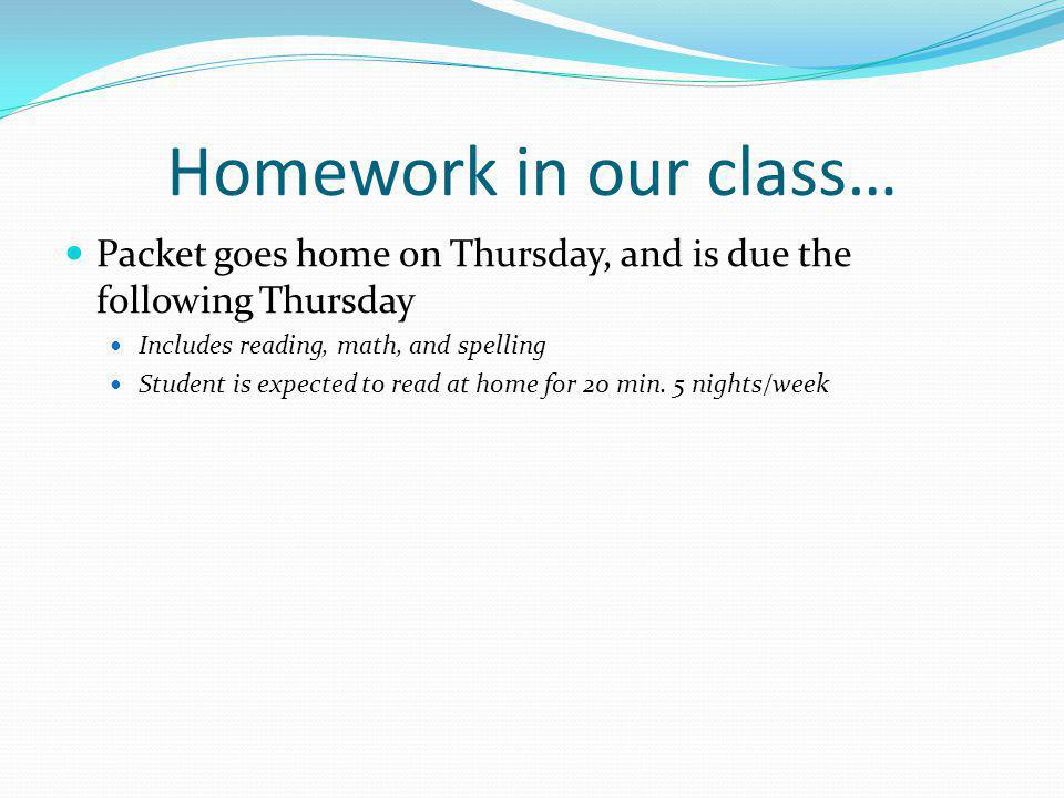 Homework in our class… Packet goes home on Thursday, and is due the following Thursday Includes reading, math, and spelling Student is expected to read at home for 20 min.