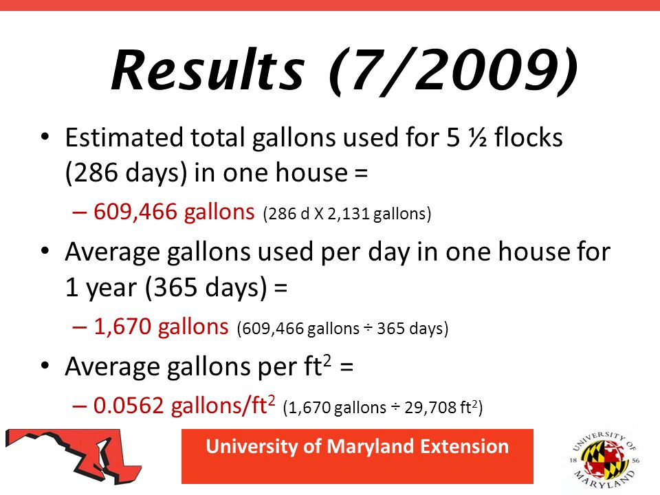 University of Maryland Extension Results (7/2009) Estimated total gallons used for 5 ½ flocks (286 days) in one house = – 609,466 gallons (286 d X 2,1