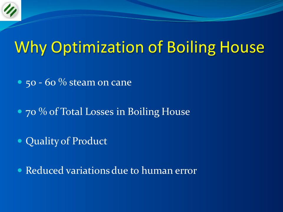 50 - 60 % steam on cane 70 % of Total Losses in Boiling House Quality of Product Reduced variations due to human error
