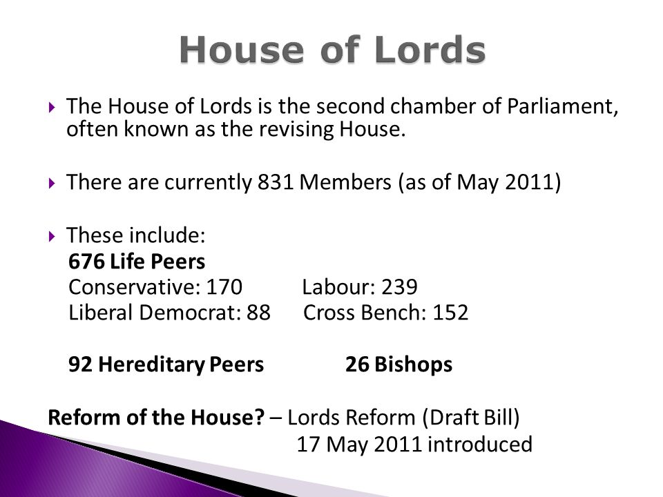 The House of Lords is the second chamber of Parliament, often known as the revising House. There are currently 831 Members (as of May 2011) These incl