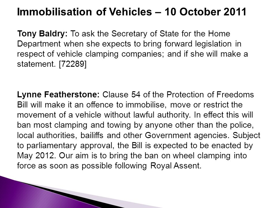 Immobilisation of Vehicles – 10 October 2011 Tony Baldry: To ask the Secretary of State for the Home Department when she expects to bring forward legislation in respect of vehicle clamping companies; and if she will make a statement.