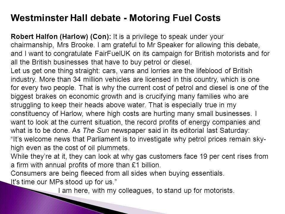 Westminster Hall debate - Motoring Fuel Costs Robert Halfon (Harlow) (Con): It is a privilege to speak under your chairmanship, Mrs Brooke.