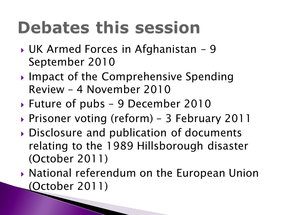 UK Armed Forces in Afghanistan – 9 September 2010 Impact of the Comprehensive Spending Review – 4 November 2010 Future of pubs – 9 December 2010 Prisoner voting (reform) – 3 February 2011 Disclosure and publication of documents relating to the 1989 Hillsborough disaster (October 2011) National referendum on the European Union (October 2011)