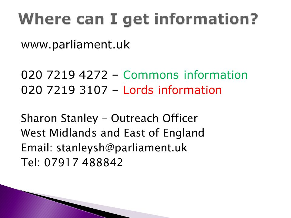 www.parliament.uk 020 7219 4272 – Commons information 020 7219 3107 – Lords information Sharon Stanley – Outreach Officer West Midlands and East of En