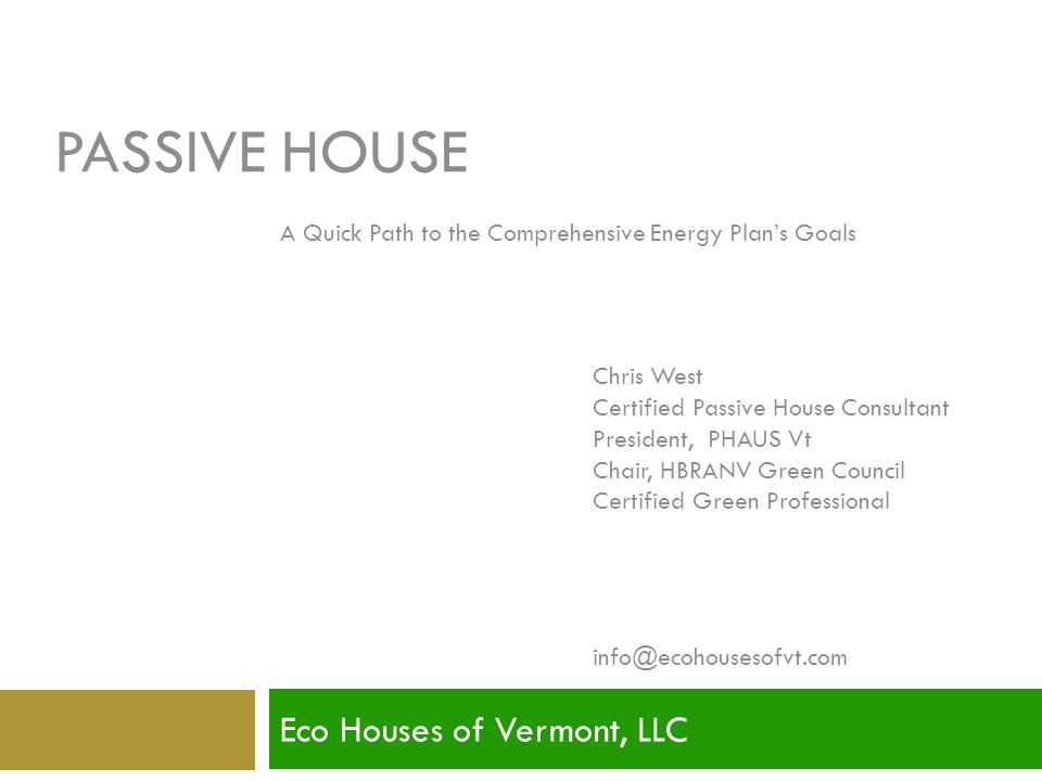PASSIVE HOUSE Eco Houses of Vermont, LLC Presented by: Chris West Certified Passive House Consultant President, PHAUS Vt Chair, HBRANV Green Council C