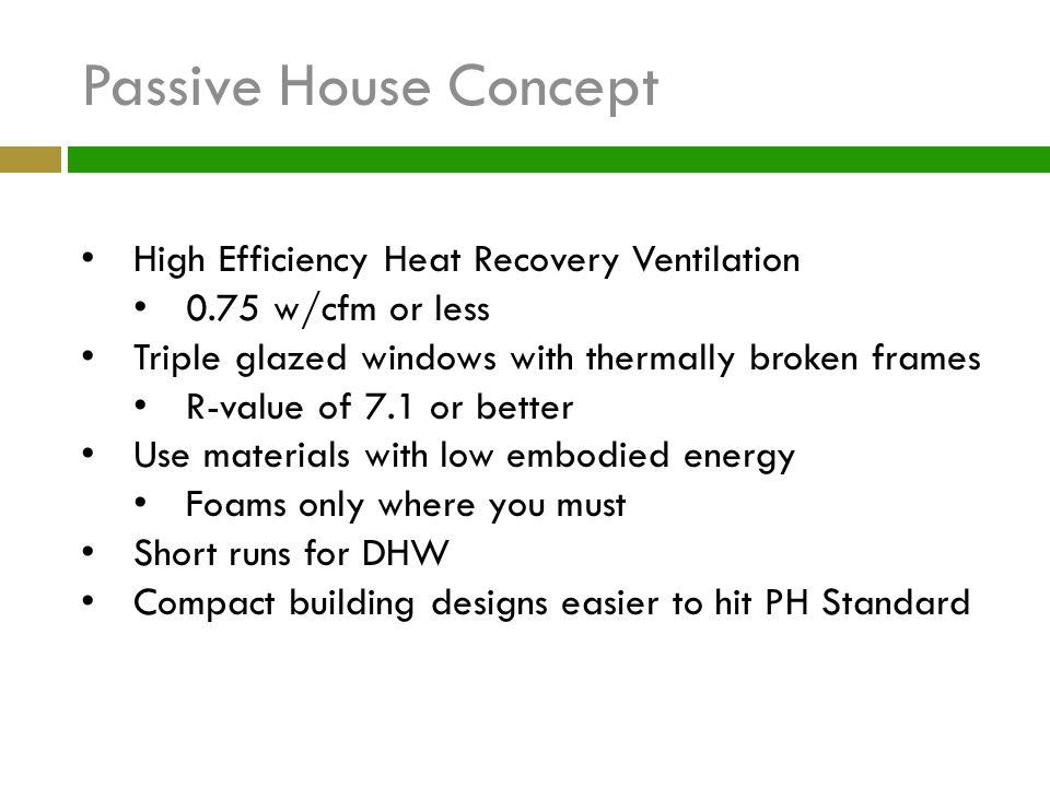 Passive House Concept High Efficiency Heat Recovery Ventilation 0.75 w/cfm or less Triple glazed windows with thermally broken frames R-value of 7.1 o