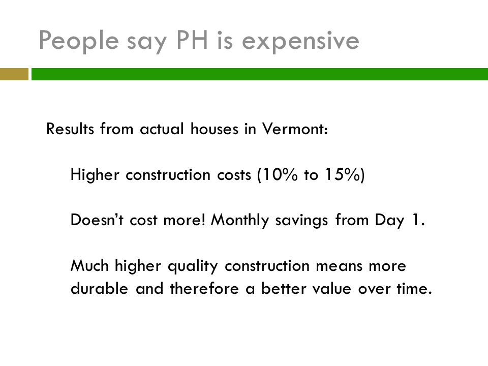 People say PH is expensive Results from actual houses in Vermont: Higher construction costs (10% to 15%) Doesnt cost more! Monthly savings from Day 1.