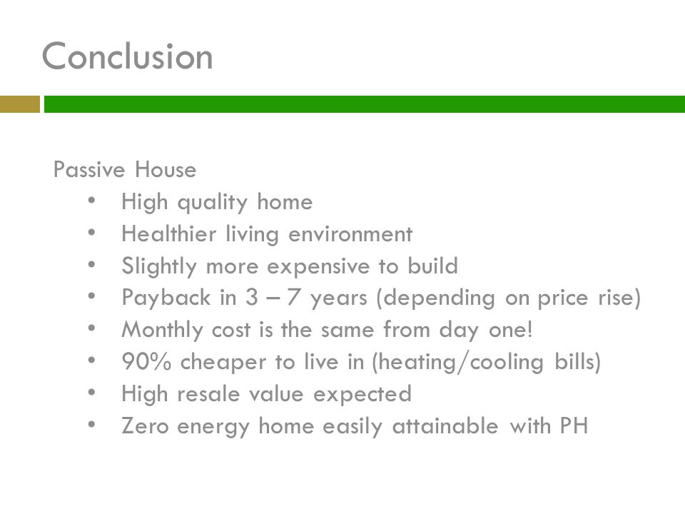 Conclusion Passive House High quality home Healthier living environment Slightly more expensive to build Payback in 3 – 7 years (depending on price ri