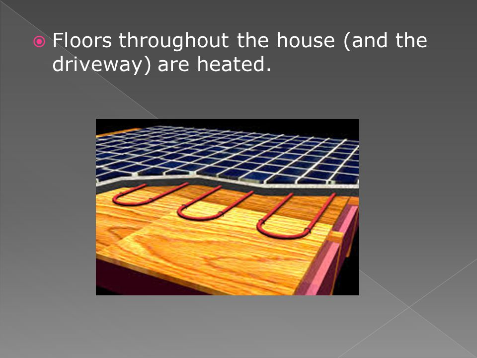 Floors throughout the house (and the driveway) are heated.