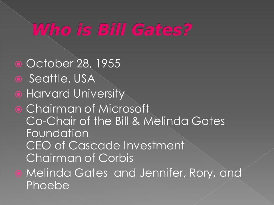 October 28, 1955 Seattle, USA Harvard University Chairman of Microsoft Co-Chair of the Bill & Melinda Gates Foundation CEO of Cascade Investment Chairman of Corbis Melinda Gates and Jennifer, Rory, and Phoebe