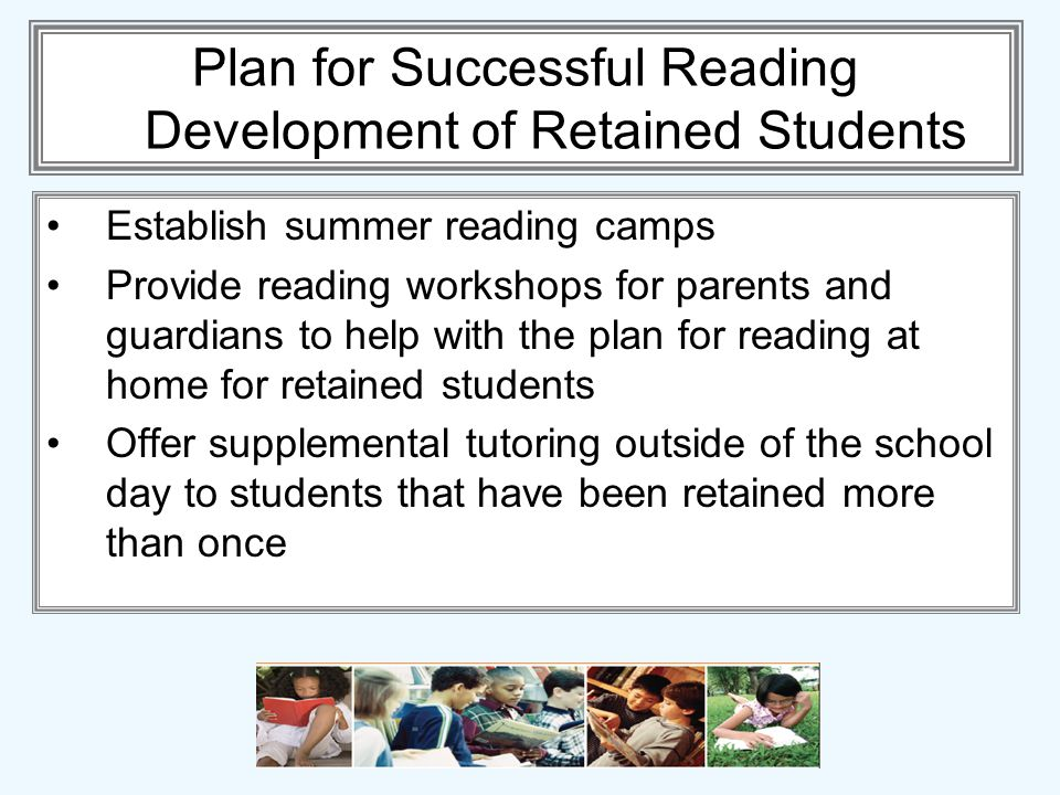 Plan for Successful Reading Development of Retained Students Establish summer reading camps Provide reading workshops for parents and guardians to help with the plan for reading at home for retained students Offer supplemental tutoring outside of the school day to students that have been retained more than once