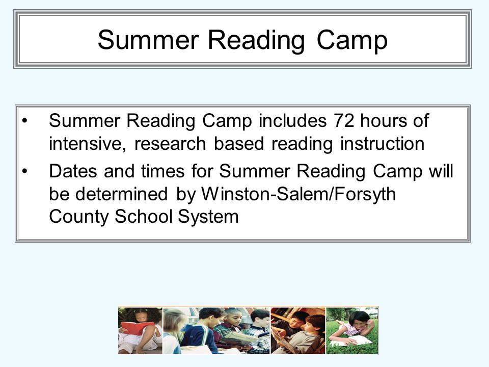 Summer Reading Camp Summer Reading Camp includes 72 hours of intensive, research based reading instruction Dates and times for Summer Reading Camp will be determined by Winston-Salem/Forsyth County School System